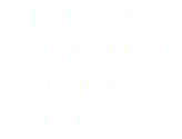 Delivery, Carry Out or Phone Orders